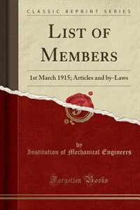 List of Members: 1st March 1915; Articles and by-Laws (Classic Reprint) by Institution of Mechanical Engineers