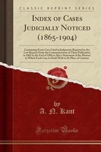 Index of Cases Judicially Noticed (1865-1904): Containing Every Case Cited in Judgments Reported in the Law Reports From the Commencement of Their by A. N. Kant