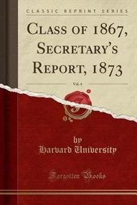 Class of 1867, Secretary's Report, 1873, Vol. 4 (Classic Reprint) by Harvard University