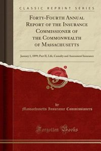 Forty-Fourth Annual Report of the Insurance Commissioner of the Commonwealth of Massachusetts: January 1, 1899; Part II, Life, Casualty and Assessment Insurance (Classic Reprint) by Massachusetts Insurance Commissioners
