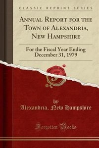 Annual Report for the Town of Alexandria, New Hampshire: For the Fiscal Year Ending December 31, 1979 (Classic Reprint) by Alexandria New Hampshire