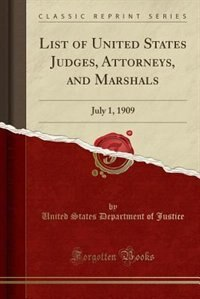 List of United States Judges, Attorneys, and Marshals: July 1, 1909 (Classic Reprint) by United States Department of Justice