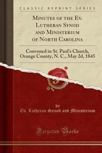 Minutes of the Ev. Lutheran Synod and Ministerium of North Carolina: Convened in St. Paul's Church, Orange County, N. C., May 2d, 1845 (Classic Reprin by Ev. Lutheran Synod and Ministerium