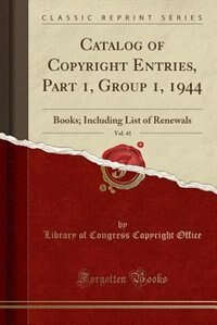 Catalog of Copyright Entries, Part 1, Group 1, 1944, Vol. 41: Books; Including List of Renewals (Classic Reprint) by Library of Congress Copyright Office
