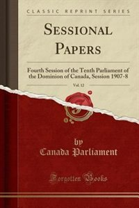 Sessional Papers, Vol. 12: Fourth Session of the Tenth Parliament of the Dominion of Canada, Session 1907-8 (Classic Reprint) by Canada Parliament
