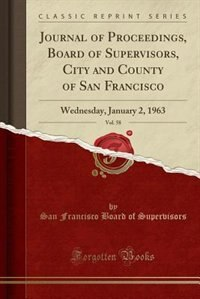 Journal of Proceedings, Board of Supervisors, City and County of San Francisco, Vol. 58: Wednesday, January 2, 1963 (Classic Reprint) by San Francisco Board of Supervisors