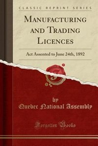 Manufacturing and Trading Licences: Act Assented to June 24th, 1892 (Classic Reprint) by Quebec National Assembly