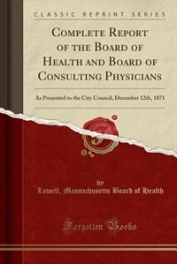 Complete Report of the Board of Health and Board of Consulting Physicians: As Presented to the City Council, December 12th, 1871 (Classic Reprint) by Lowell Massachusetts Board of Health