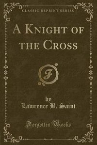 A Knight of the Cross (Classic Reprint) by Lawrence B. Saint