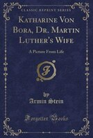 Katharine Von Bora, Dr. Martin Luther's Wife: A Picture From Life (Classic Reprint)