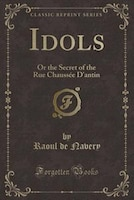 Idols: Or the Secret of the Rue Chaussée D'antin (Classic Reprint)