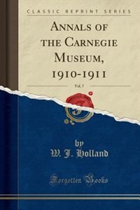 Annals of the Carnegie Museum, 1910-1911, Vol. 7 (Classic Reprint) by W. J. Holland