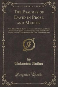 The Psalmes of David in Prose and Meeter: With Their Whole Tunes in Foure or Mo Parts, and Some Psalmes in Reports; Whereunto Is Added Many G by Unknown Author