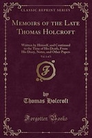 Memoirs of the Late Thomas Holcroft, Vol. 1 of 3: Written by Himself, and Continued to the Time of…