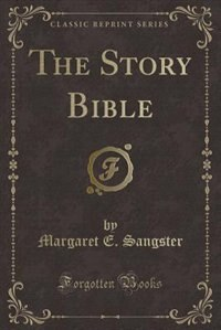 The Story Bible (Classic Reprint) by Margaret E. Sangster