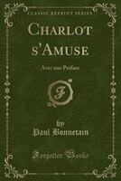 Charlot s'Amuse: Avec une Préface (Classic Reprint)