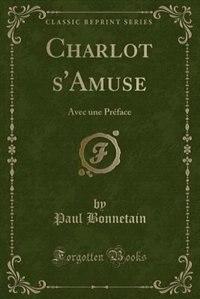 Charlot s'Amuse: Avec une Préface (Classic Reprint) by Paul Bonnetain