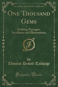 One Thousand Gems: Striking Passages, Incidents and Illustrations (Classic Reprint)
