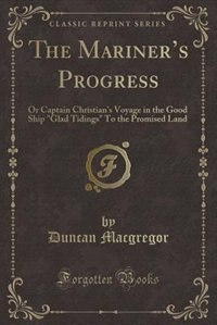 The Mariner's Progress: Or Captain Christian's Voyage in the Good Ship Glad Tidings To the Promised Land (Classic Reprint) by Duncan Macgregor