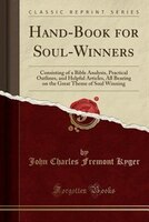 Hand-Book for Soul-Winners: Consisting of a Bible Analysis, Practical Outlines, and Helpful…