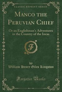 Manco the Peruvian Chief: Or an Englishman's Adventures in the Country of the Incas (Classic…