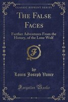 The False Faces: Further Adventures From the History, of the Lone Wolf (Classic Reprint)