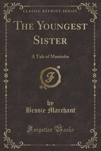 The Youngest Sister: A Tale of Manitoba (Classic Reprint)