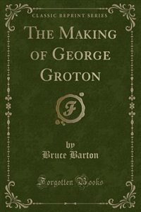 The Making of George Groton (Classic Reprint)