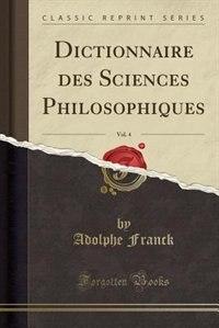 Dictionnaire des Sciences Philosophiques, Vol. 4 (Classic Reprint) de Adolphe Franck