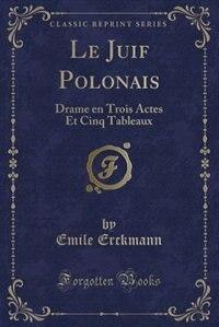 Le Juif Polonais: Drame en Trois Actes Et Cinq Tableaux (Classic Reprint) by Emile Erckmann