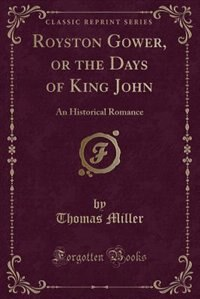 Royston Gower, or the Days of King John: An Historical Romance (Classic Reprint) by Thomas Miller