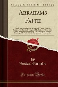 Abrahams Faith: That Is, the Olde Religion, Wherein Is Taught, That the Religion Now Publikely Taught and Defended de Josias Nicholls