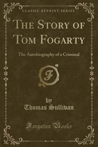The Story of Tom Fogarty: The Autobiography of a Criminal (Classic Reprint)