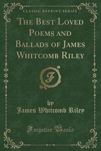 The Best Loved Poems and Ballads of James Whitcomb Riley (Classic Reprint)