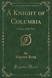 A Knight of Columbia: A Story of the War (Classic Reprint)
