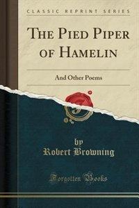 The Pied Piper of Hamelin: And Other Poems (Classic Reprint)