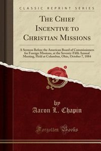 The Chief Incentive to Christian Missions: A Sermon Before the American Board of Commissioners for Foreign Missions, at the Seventy-Fifth Annu de Aaron L. Chapin