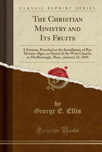 The Christian Ministry and Its Fruits: A Sermon, Preached at the Installation of Rev. Horatio Alger…