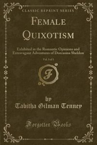 Female Quixotism, Vol. 3 of 3: Exhibited in the Romantic Opinions and Extravagant Adventures of…
