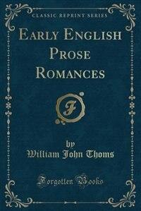 Early English Prose Romances (Classic Reprint) by William John Thoms
