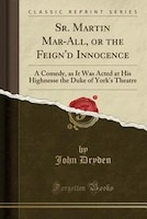 Sr. Martin Mar-All, or the Feign'd Innocence: A Comedy, as It Was Acted at His Highnesse the Duke…