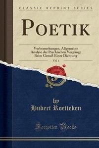 Poetik, Vol. 1: Vorbemerkungen, Allgemeine Analyse der Psychischen Vorgänge Beim Genuß Einer Dichtung (Classic Repr by Hubert Roetteken