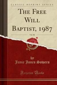 The Free Will Baptist, 1987, Vol. 102 (Classic Reprint) by Janie Jones Sowers