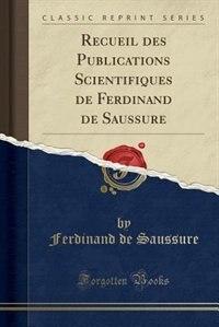 Recueil des Publications Scientifiques de Ferdinand de Saussure (Classic Reprint)
