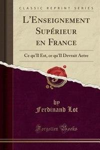 L'Enseignement Supérieur en France: Ce qu'Il Est, ce qu'Il Devrait Ãetre (Classic Reprint) by Ferdinand Lot