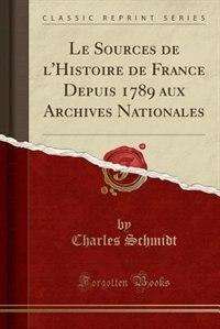 Le Sources de l'Histoire de France Depuis 1789 aux Archives Nationales (Classic Reprint) by Charles Schmidt