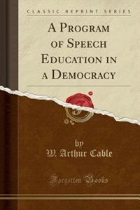 A Program of Speech Education in a Democracy (Classic Reprint) by W. Arthur Cable