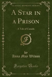A Star in a Prison: A Tale of Canada (Classic Reprint)