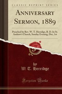 Anniversary Sermon, 1889: Preached by Rev. W. T. Herridge, B. D. In St. Andrew's Church, Sunday Evening, Dec, 1st (Classic Re by W. T. Herridge