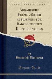 Akkadische Fremdwörter als Beweis für Babylonischen Kultureinfluss (Classic Reprint) by Heinrich Zimmern
